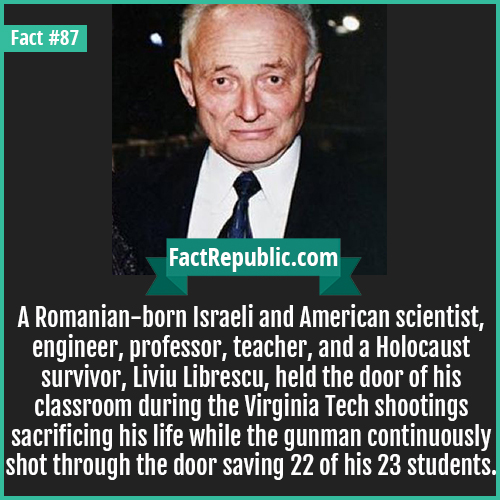 87. Liviu Librescu-A Romanian-born Israeli and American scientist, engineer, professor, teacher, and a Holocaust survivor, Liviu Librescu, held the door of his classroom during the Virginia Tech shootings sacrificing his life while the gunman continuously shot through the door saving 22 of his 23 students.
