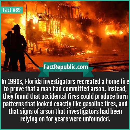 89. Home Fire Investigation-In 1990s, Florida investigators recreated a home fire to prove that a man had committed arson. Instead, they found that accidental fires could produce burn patterns that looked exactly like gasoline fires, and that signs of arson that investigators had been relying on for years were unfounded.