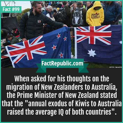 99. NZ to AUS migration-When asked for his thoughts on the migration of New Zealanders to Australia, the Prime Minister of New Zealand stated that the