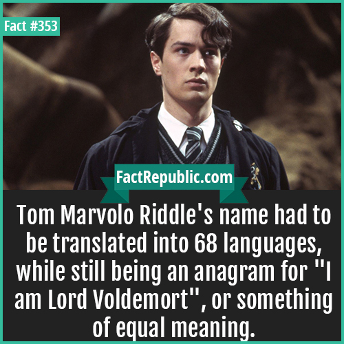353. Tom Marvolo Riddle-Tom Marvolo Riddle's name had to be translated into 68 languages, while still being an anagram for 'I am Lord Voldemort', or something of equal meaning.