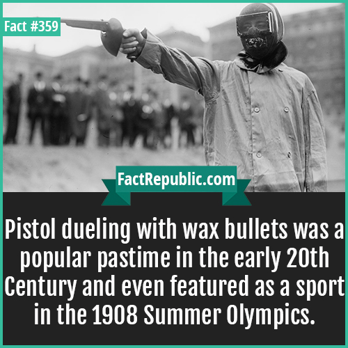 359. Wax bullets -Pistol dueling with wax bullets was a popular pastime in the early 20th Century and even featured as a sport in the 1908 Summer Olympics.
