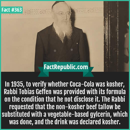 363. Tobias Geffen-In 1935, to verify whether Coca-Cola was kosher, Rabbi Tobias Geffen was provided with its formula on the condition that he had disclose it. The Rabbi requested that the non-kosher beef tallow be substituted with a vegetable-based gylcerin, which was done, and the drink was declared kosher.