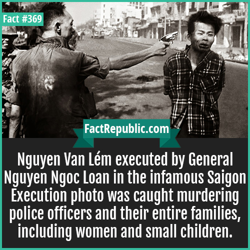 369. Nyugen-Nguyễn Văn Lém executed by General Nguyễn Ngọc Loan in the infamous Saigon Execution photo was caught murdering police officers and their entire families, including women and small children.