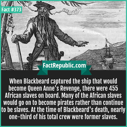 373. Blackbeard-When Blackbeard captured the ship that would become Queen Anne's Revenge, there were 455 African slaves on board. Many of the African slaves would go on to become pirates rather than continue to be slaves. At the time of Blackbeard's death, nearly one-third of his total crew were former slaves.