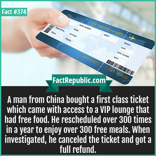 374. First Class Air ticket-A man from China bought a first class ticket which came with access to a VIP lounge that had free food. He rescheduled over 300 times in a year to enjoy over 300 free meals. When investigated, he canceled the ticket and got a full refund.