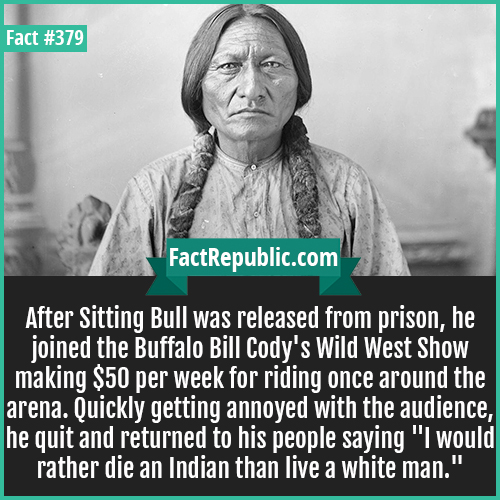 379. Sitting Bull-After Sitting Bull was released from prison, he joined the Buffalo Bill Cody's Wild West Show making $50 per week for riding once around the arena. Quickly getting annoyed with the audience, he quit and returned to his people saying 'I would rather die an Indian than live a white man.'