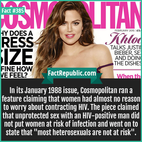 385. Cosmopolitan-In its January 1988 issue, Cosmopolitan ran a feature claiming that women had almost no reason to worry about contracting HIV. The piece claimed that unprotected sex with an HIV-positive man did not put women at risk of infection and went on to state that 'most heterosexuals are not at risk'.