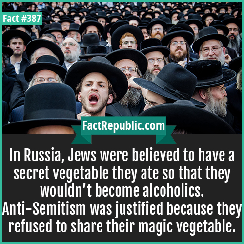 387. Jews-In Russia, Jews were believed to have a secret vegetable they ate so that they wouldn't become alcoholics. Anti-Semitism was justified because they refused to share their magic vegetable.