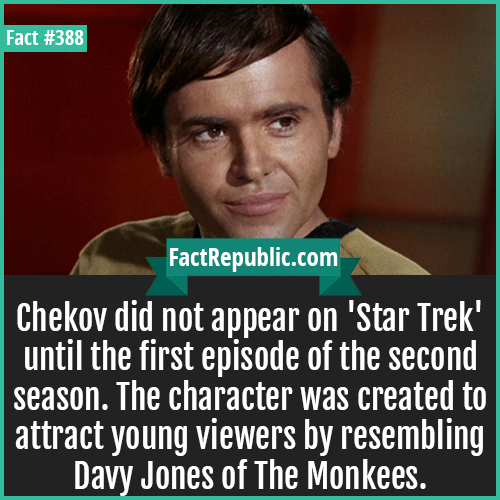 388. Chekov-Chekov did not appear on 'Star Trek' until the first episode of the second season. The character was created to attract young viewers by resembling Davy Jones of The Monkees.