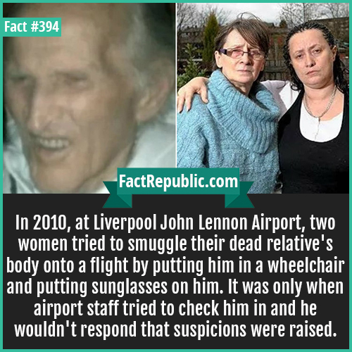 394. Smuggling-In 2010, at Liverpool John Lennon Airport, two women tried to smuggle their dead relative's body onto a flight by putting him in a wheelchair and putting sunglasses on him. It was only when airport staff tried to check him in and he wouldn't respond that suspicions were raised.