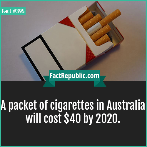 395. Cigarettes-A packet of cigarettes in Australia will cost $40 by 2020.
