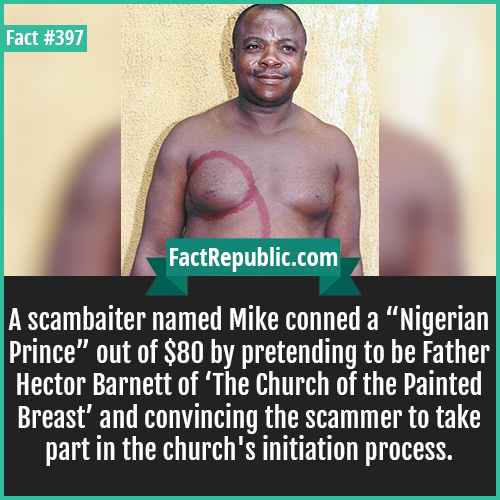 397. Mike-A scambaiter named Mike conned a 'Nigerian Prince' out of $80 by pretending to be Father Hector Barnett of 'The Church of the Painted Breast' and convincing the scammer to take part in the church's initiation process.