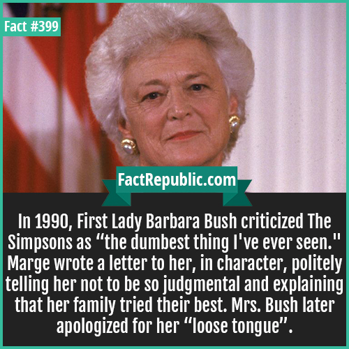 399. Barbara Bush-In 1990, First Lady Barbara Bush criticized The Simpsons as 'the dumbest thing I've ever seen.
