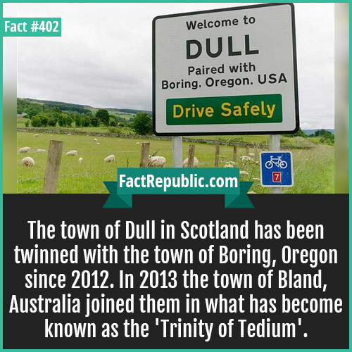 402. Town of dull-The town of Dull in Scotland has been twinned with the town of Boring, Oregon since 2012. In 2013 the town of Bland, Australia joined them in what has become known as the 'Trinity of Tedium'.