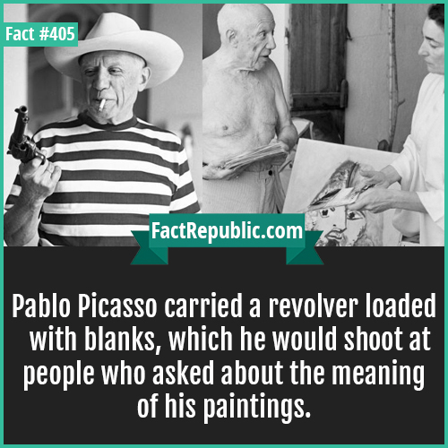 405. Pablo piccaso-Pablo Picasso carried a revolver loaded with blanks, which he would shoot at people who asked about the meaning of his paintings.