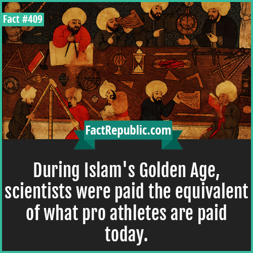 409. Islam goldenage-During Islam's Golden Age, scientists were paid the equivalent of what pro athletes are paid today.