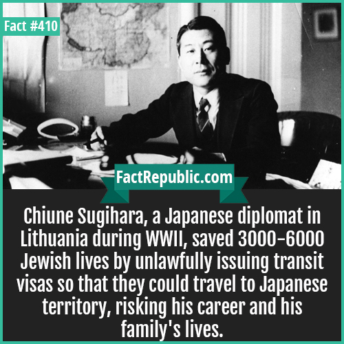 410-Chiune Sugihara-Chiune Sugihara, a Japanese diplomat in Lithuania during WWII, saved 3000-6000 Jewish lives by unlawfully issuing transit visas so that they could travel to Japanese territory, risking his career and his family's lives.