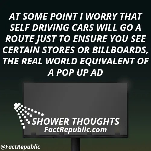 At some point I worry that self driving cars will go a route just to ensure you see certain stores or billboards, the real world equivalent of a pop up ad