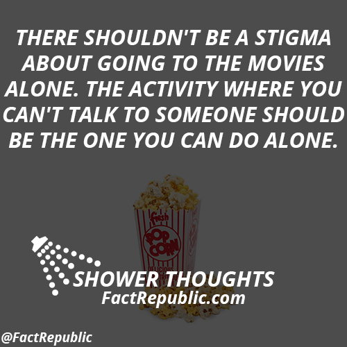 There shouldn't be a stigma about going to the movies alone. The activity where you can't talk to someone should be the one you can do alone.