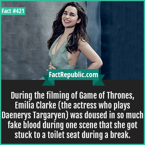 421-Emilia Clarke-During the filming of Game of Thrones, Emilia Clarke (the actress who plays Daenerys Targaryen) was doused in so much fake blood during one scene that she got stuck to a toilet seat during a break.