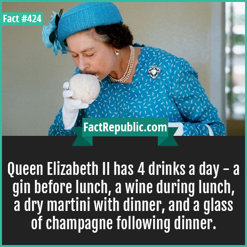 424-Elizabeth drinks-Queen Elizabeth II has 4 drinks a day - a gin before lunch, a wine during lunch, a dry martini with dinner, and a glass of champagne following dinner.