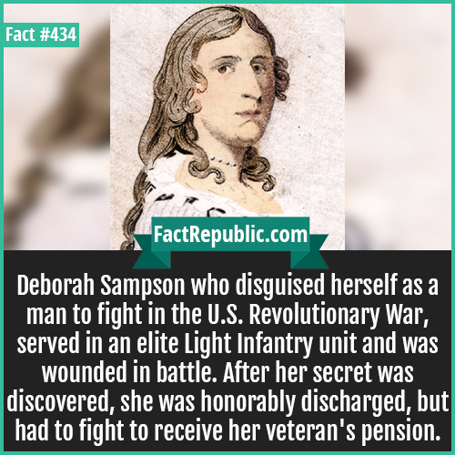 434-Deborah Sampson-Deborah Sampson who disguised herself as a man to fight in the U.S. Revolutionary War, served in an elite Light Infantry unit and was wounded in battle. After her secret was discovered, she was honorably discharged, but had to fight to receive her veteran's pension.
