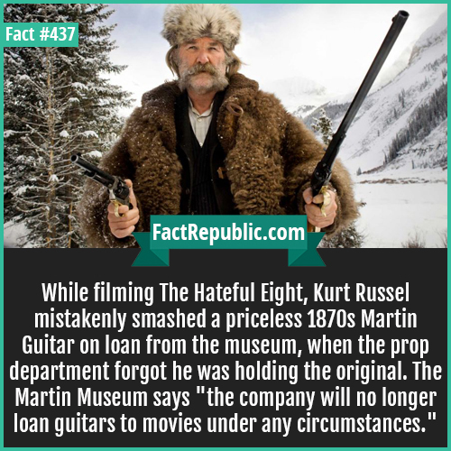 437-Kurt russell-While filming The Hateful Eight, Kurt Russel mistakenly smashed a priceless 1870s Martin Guitar on loan from the museum, when the prop department forgot he was holding the original. The Martin Museum says