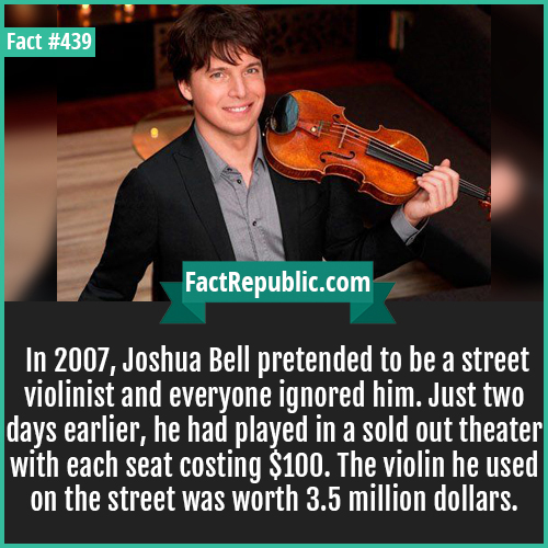 439-Joshua bell-In 2007, Joshua Bell pretended to be a street violinist and everyone ignored him. Just two days earlier, he had played in a sold out theater with each seat costing $100. The violin he used on the street was worth 3.5 million dollars.
