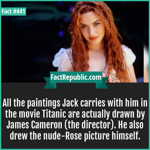441. Jack titanic-All the paintings Jack carries with him in the movie Titanic are actually drawn by James Cameron (the director). He also drew the nude-Rose picture himself.