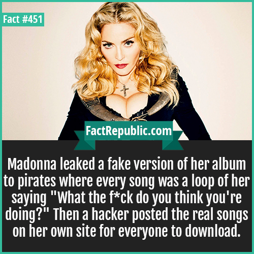 451. Madonna-Madonna leaked a fake version of her album to pirates where every song was a loop of her saying 'What the f*ck do you think you're doing?' Then a hacker posted the real songs on her own site for everyone to download.
