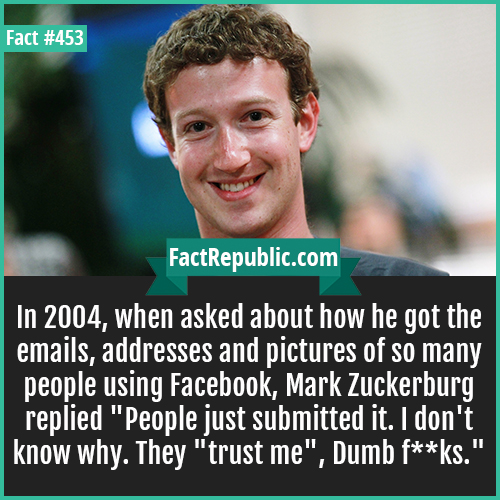 453. Mark Zuckerberg-In 2004, when asked about how he got the emails, addresses and pictures of so many people using Facebook, Mark Zuckerburg replied 'People just submitted it. I don't know why. They 'trust me', Dumb f**ks.'