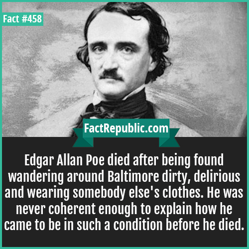 458. Edgar Allen Poe-Edgar Allan Poe-Edgar Allan Poe died after being found wandering around Baltimore dirty, delirious and wearing somebody else's clothes. He was never coherent enough to explain how he came to be in such a condition before he died.