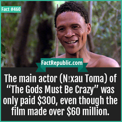 460. Nxau Toma-The main actor (N!xau Toma) of 'The Gods Must Be Crazy' was only paid $300, even though the film made over $60 million.