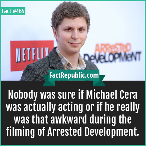 465. Michael Cera-Nobody was sure if Michael Cera was actually acting or if he really was that awkward during the filming of Arrested Development.