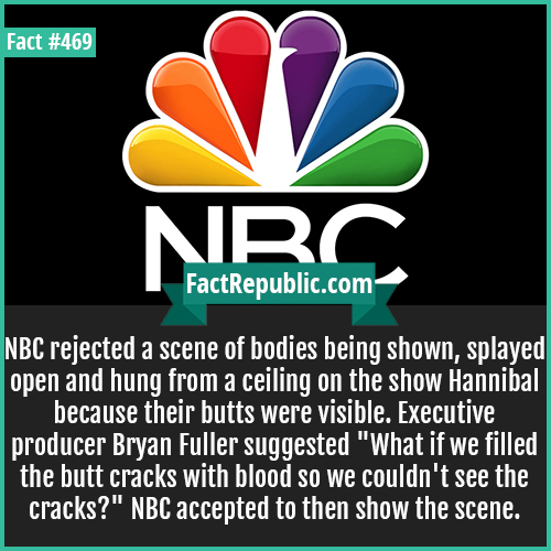 469. NBC_-NBC rejected a scene of bodies being shown, splayed open and hung from a ceiling on the show Hannibal because their butts were visible. Executive producer Bryan Fuller suggested 'What if we filled the butt cracks with blood so we couldn't see the cracks?' NBC accepted to then show the scene.