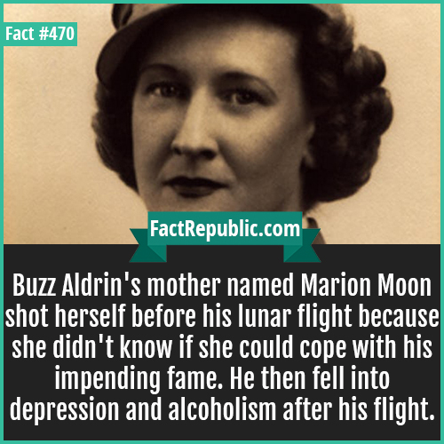 470. Marion moon-Buzz Aldrin's mother named Marion Moon shot herself before his lunar flight because she didn't know if she could cope with his impending fame. He then fell into depression and alcoholism after his flight.