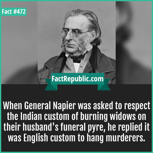 472. Napier-When General Napier was asked to respect the Indian custom of burning widows on their husband's funeral pyre, he replied it was English custom to hang murderers.
