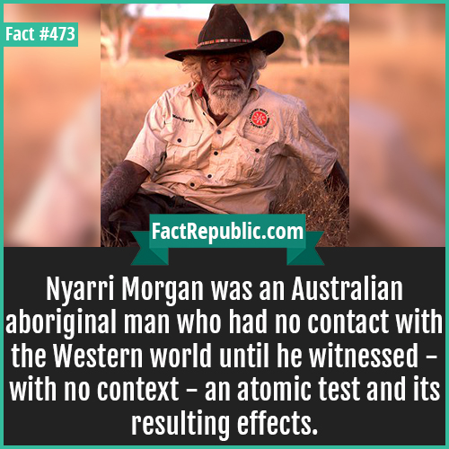 473. Nyarri Morgan-Nyarri Morgan was an Australian aboriginal man who had no contact with the Western world until he witnessed - with no context - an atomic test and its resulting effects.