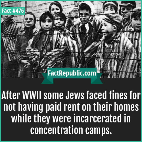 476. WWII Jews-After WWII some Jews faced fines for not having paid rent on their homes while they were incarcerated in concentration camps.