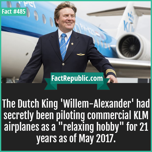 485. Dutch king-The Dutch King 'Willem-Alexander' had secretly been piloting commercial KLM airplanes as a 'relaxing hobby' for 21 years as of May 2017.