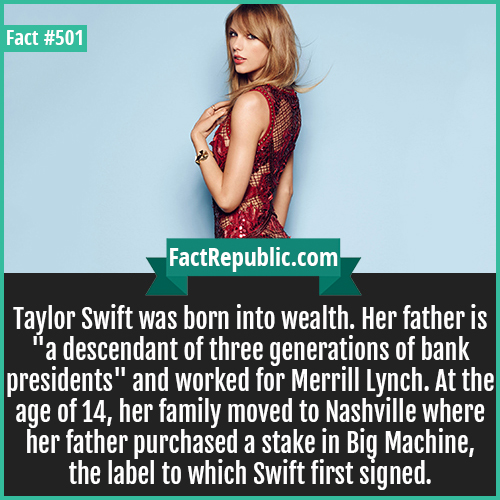501. Taylor swift-Taylor Swift was born into wealth. Her father is 'a descendant of three generations of bank presidents' and worked for Merrill Lynch. At the age of 14, her family moved to Nashville where her father purchased a stake in Big Machine, the label to which Swift first signed.