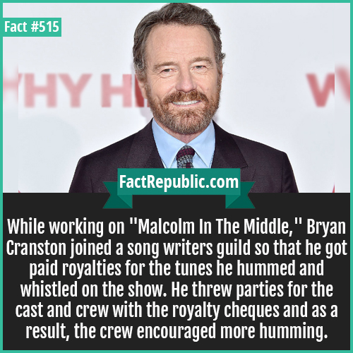 515. Bryan craston-While working on 'Malcolm In The Middle,' Bryan Cranston joined a song writers guild so that he got paid royalties for the tunes he hummed and whistled on the show. He threw parties for the cast and crew with the royalty cheques and as a result, the crew encouraged more humming.