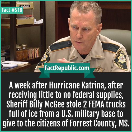 518. McGee katrina supplies-A week after Hurricane Katrina, after receiving little to no federal supplies, Sheriff Billy McGee stole 2 FEMA trucks full of ice from a U.S. military base to give to the citizens of Forrest County, MS.