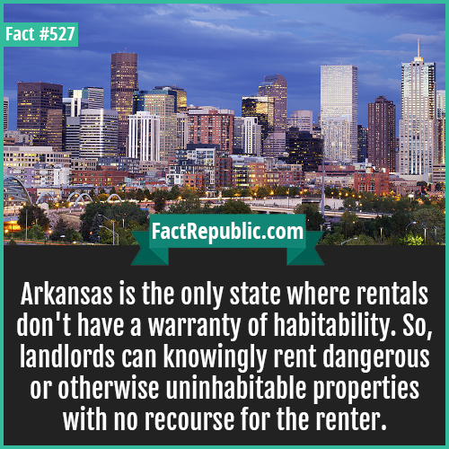 527. Arkansas-Arkansas is the only state where rentals don't have a warranty of habitability. So, landlords can knowingly rent dangerous or otherwise uninhabitable properties with no recourse for the renter.