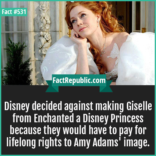 531. Amy adams-Disney decided against making Giselle from Enchanted a Disney Princess because they would have to pay for lifelong rights to Amy Adams' image.
