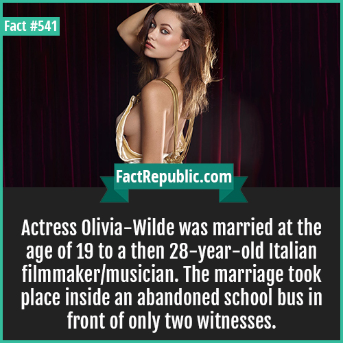 541. Olivia wilde-Actress Olivia-Wilde was married at the age of 19 to a then 28-year-old Italian filmmaker/musician. The marriage took place inside an abandoned school bus in front of only two witnesses.