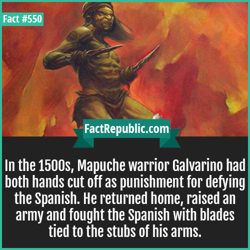 550. Galvarino-In the 1500s, Mapuche warrior Galvarino had both hands cut off as punishment for defying the Spanish. He returned home, raised an army and fought the Spanish with blades tied to the stubs of his arms.