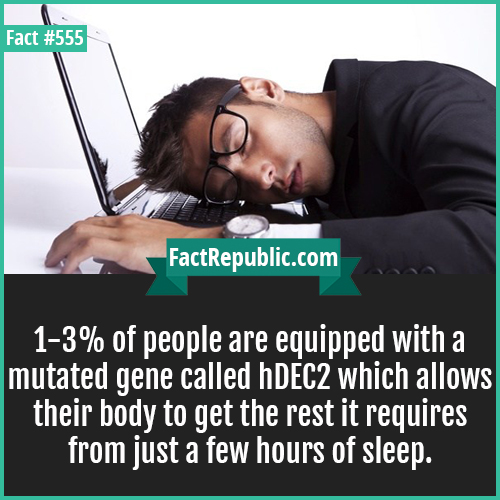 555-hDEC2-1-3% of people are equipped with a mutated gene called hDEC2 which allows their body to get the rest it requires from just a few hours of sleep.