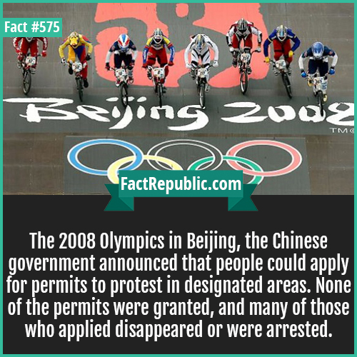 575. Beijing olympics-During the 2008 Olympics in Beijing, the Chinese government announced that people could apply for permits for protests in designated areas. None of the permits were granted and many of those who applied disappeared or were arrested.