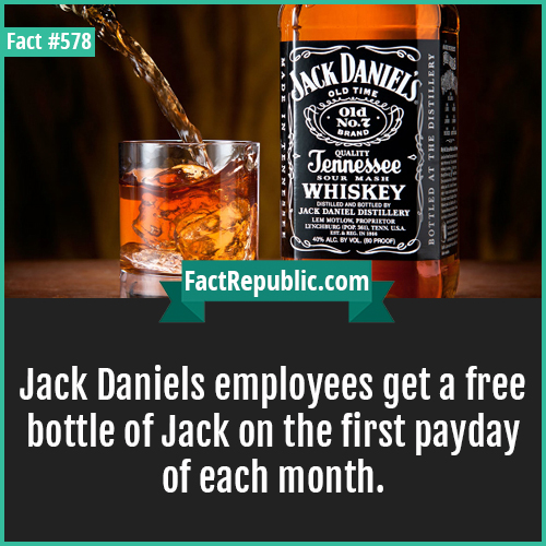 578. Jack daniels-Jack Daniels employees get a free bottle of Jack on the first payday of each month.